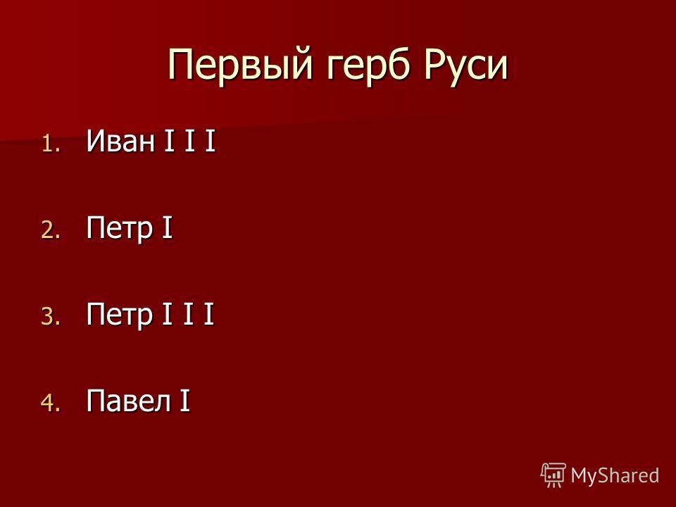 Первый герб Руси 1. Иван I I I 2. Петр I 3. Петр I I I 4. Павел I
