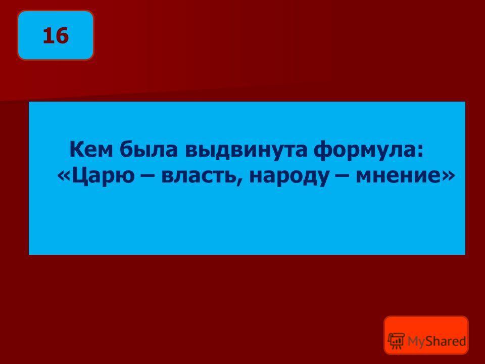 Кем была выдвинута формула: «Царю – власть, народу – мнение» 16