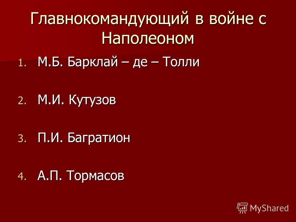 Главнокомандующий в войне с Наполеоном 1. М.Б. Барклай – де – Толли 2. М.И. Кутузов 3. П.И. Багратион 4. А.П. Тормасов