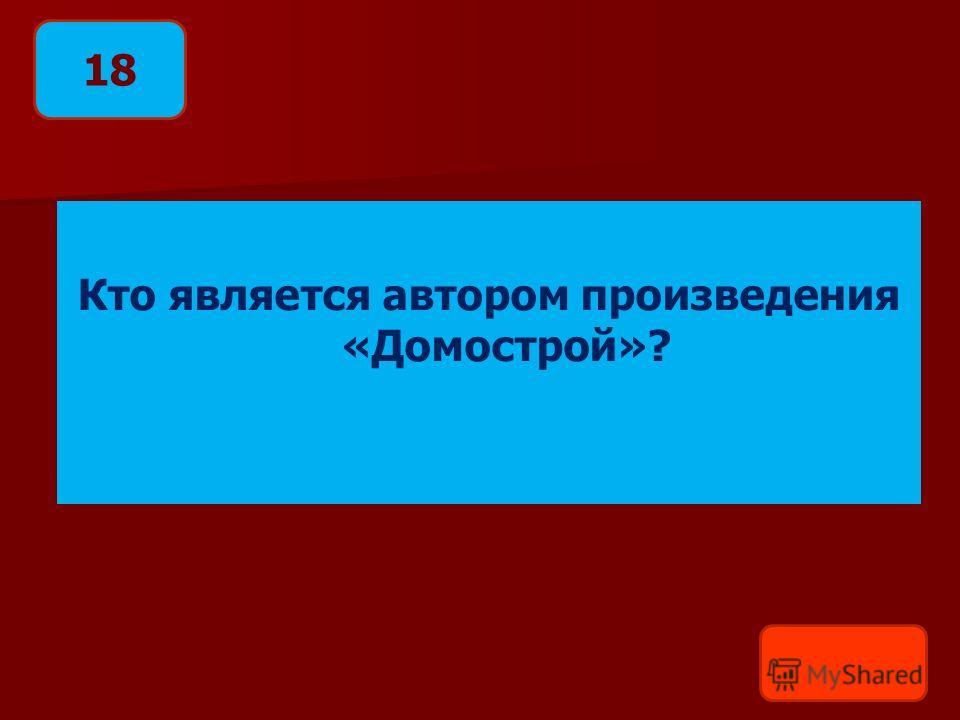 Кто является автором произведения «Домострой»? 18