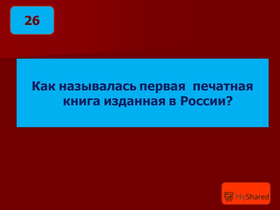 Как называлась первая печатная книга изданная в России? 26