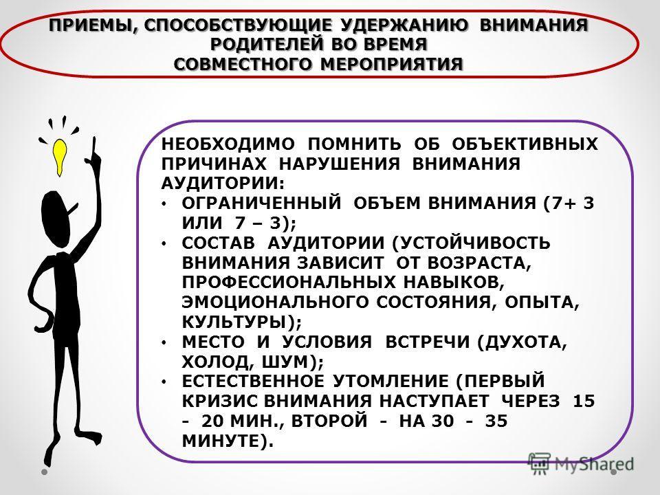 НЕОБХОДИМО ПОМНИТЬ ОБ ОБЪЕКТИВНЫХ ПРИЧИНАХ НАРУШЕНИЯ ВНИМАНИЯ АУДИТОРИИ: ОГРАНИЧЕННЫЙ ОБЪЕМ ВНИМАНИЯ (7+ 3 ИЛИ 7 – 3); СОСТАВ АУДИТОРИИ (УСТОЙЧИВОСТЬ ВНИМАНИЯ ЗАВИСИТ ОТ ВОЗРАСТА, ПРОФЕССИОНАЛЬНЫХ НАВЫКОВ, ЭМОЦИОНАЛЬНОГО СОСТОЯНИЯ, ОПЫТА, КУЛЬТУРЫ);