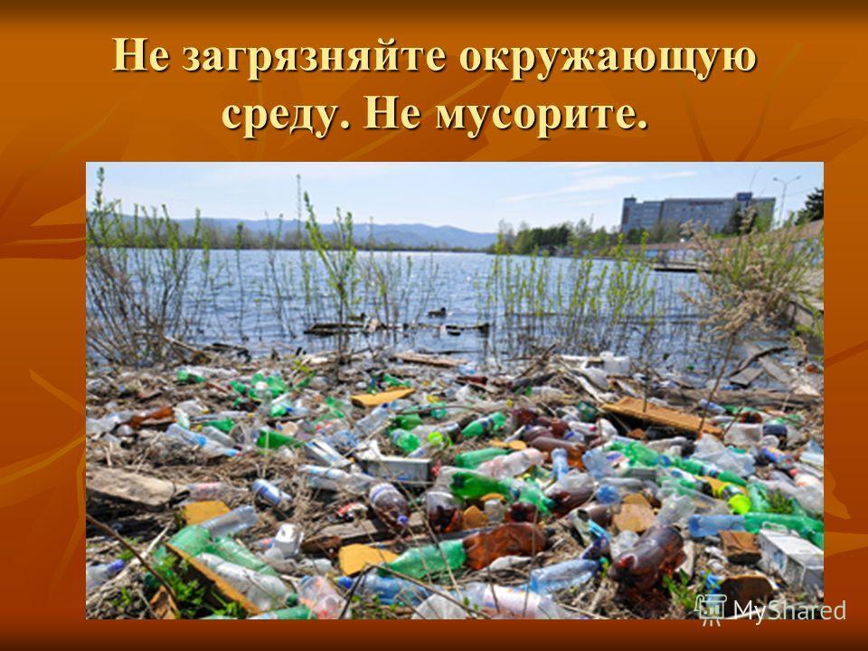 Не загрязняйте окружающую среду. Не мусорите.