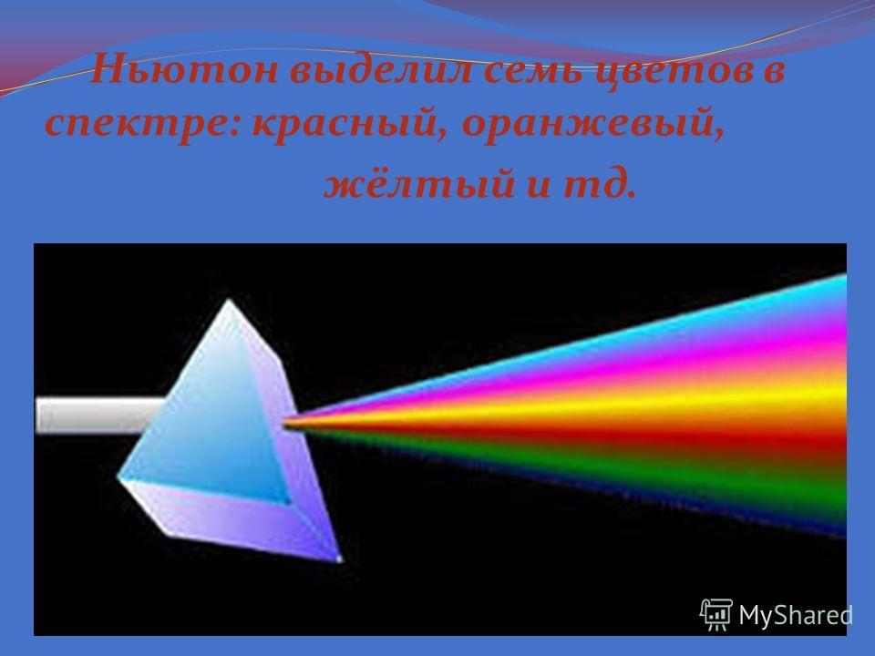 Ньютон выделил семь цветов в спектре: красный, оранжевый, жёлтый и тд.
