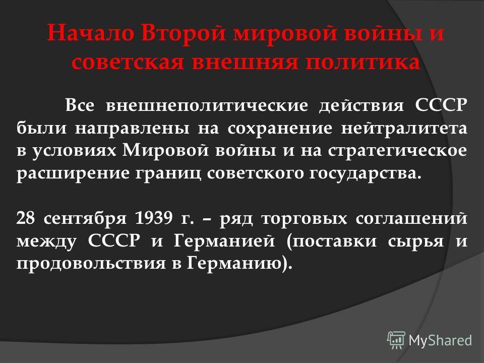 Начало Второй мировой войны и советская внешняя политика Все внешнеполитические действия СССР были направлены на сохранение нейтралитета в условиях Мировой войны и на стратегическое расширение границ советского государства. 28 сентября 1939 г. – ряд