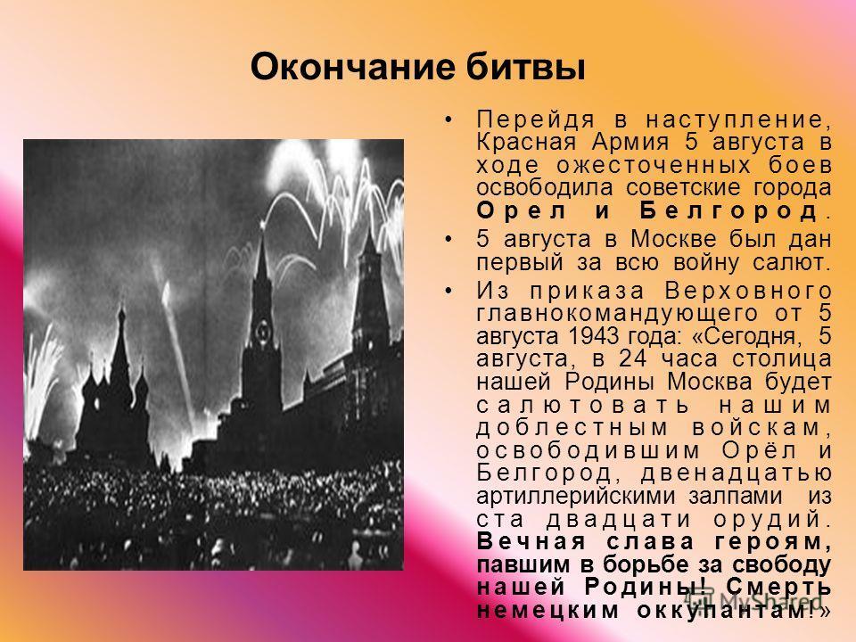Окончание битвы Перейдя в наступление, Красная Армия 5 августа в ходе ожесточенных боев освободила советские города Орел и Белгород. 5 августа в Москве был дан первый за всю войну салют. Из приказа Верховного главнокомандующего от 5 августа 1943 года