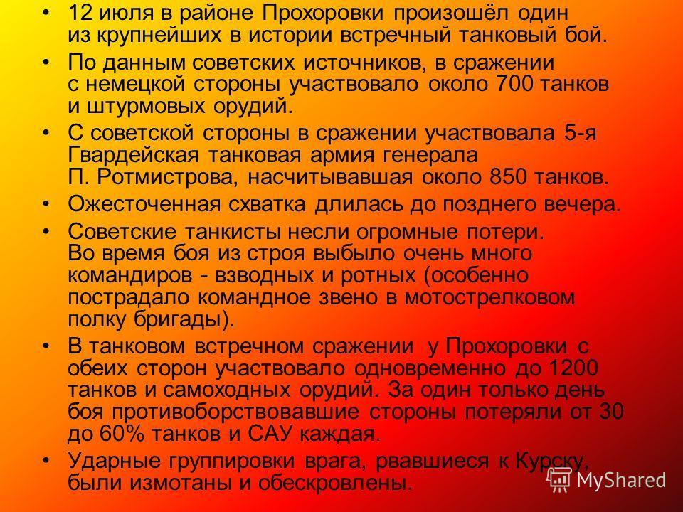 12 июля в районе Прохоровки произошёл один из крупнейших в истории встречный танковый бой. По данным советских источников, в сражении с немецкой стороны участвовало около 700 танков и штурмовых орудий. С советской стороны в сражении участвовала 5-я Г