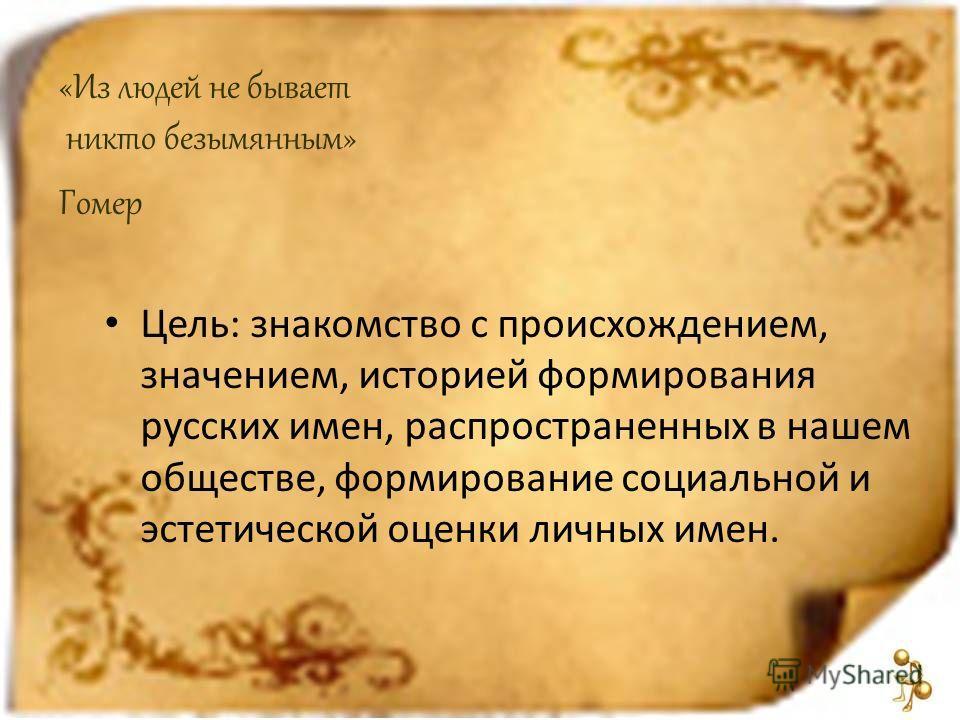 «Из людей не бывает никто безымянным» Гомер Цель: знакомство с происхождением, значением, историей формирования русских имен, распространенных в нашем обществе, формирование социальной и эстетической оценки личных имен.