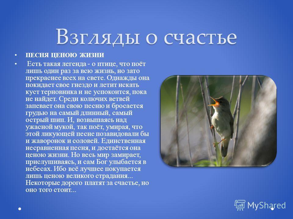 Взгляды о счастье ПЕСНЯ ЦЕНОЮ ЖИЗНИ Есть такая легенда - о птице, что поёт лишь один раз за всю жизнь, но зато прекраснее всех на свете. Однажды она покидает свое гнездо и летит искать куст терновника и не успокоится, пока не найдет. Среди колючих ве