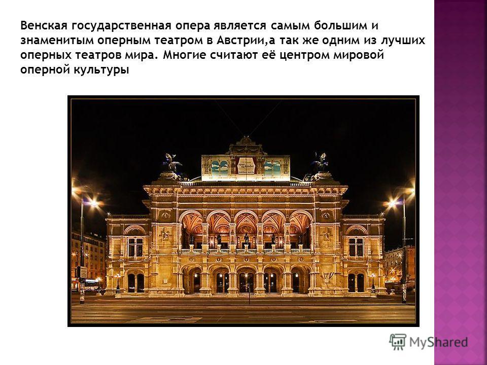 Венская государственная опера является самым большим и знаменитым оперным театром в Австрии,а так же одним из лучших оперных театров мира. Многие считают её центром мировой оперной культуры