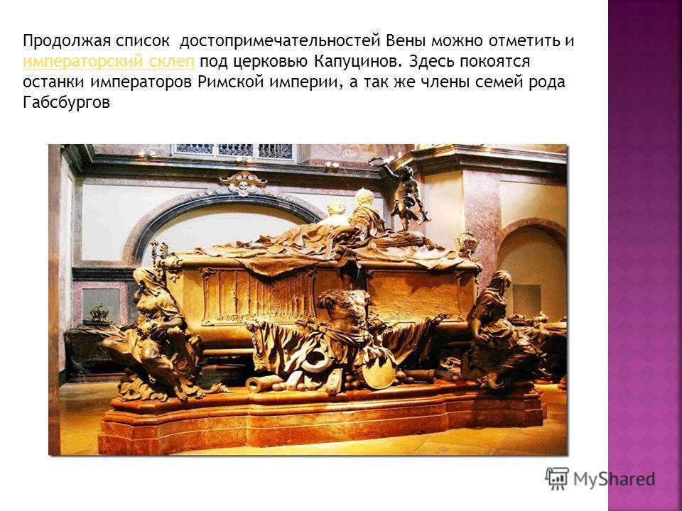 Продолжая список достопримечательностей Вены можно отметить и императорский склеп под церковью Капуцинов. Здесь покоятся останки императоров Римской империи, а так же члены семей рода Габсбургов императорский склеп