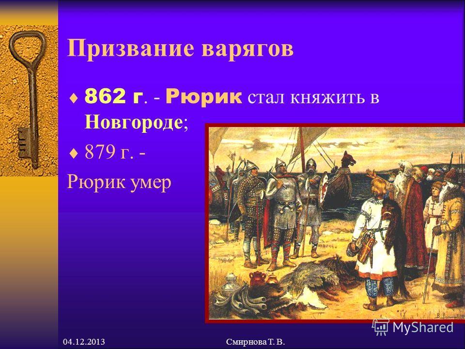 04.12.2013Смирнова Т. В. Призвание варягов 862 г. - Рюрик стал княжить в Новгороде; 879 г. - Рюрик умер
