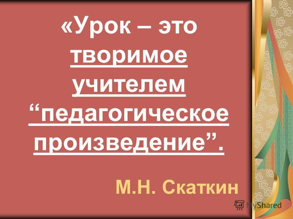 «Урок – это творимое учителем педагогическое произведение. М.Н. Скаткин