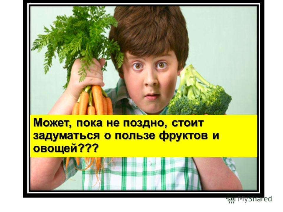 Может, пока не поздно, стоит задуматься о пользе фруктов и овощей???