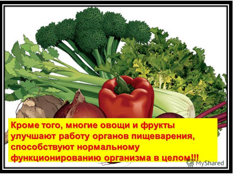 Кроме того, многие овощи и фрукты улучшают работу органов пищеварения, способствуют нормальному функционированию организма в целом!!!