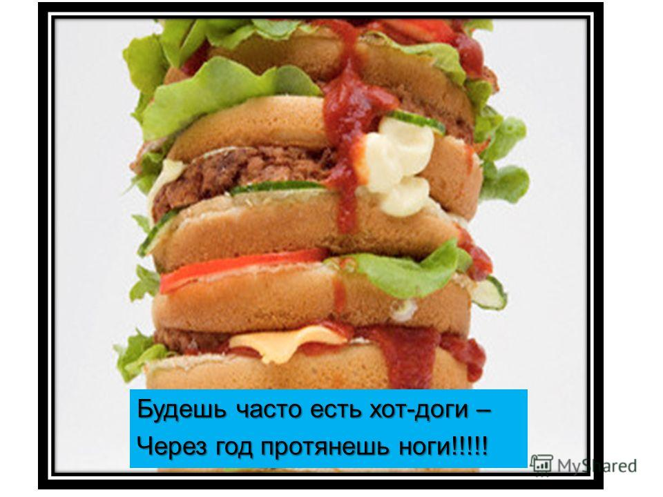Будешь часто есть хот-доги – Через год протянешь ноги!!!!!