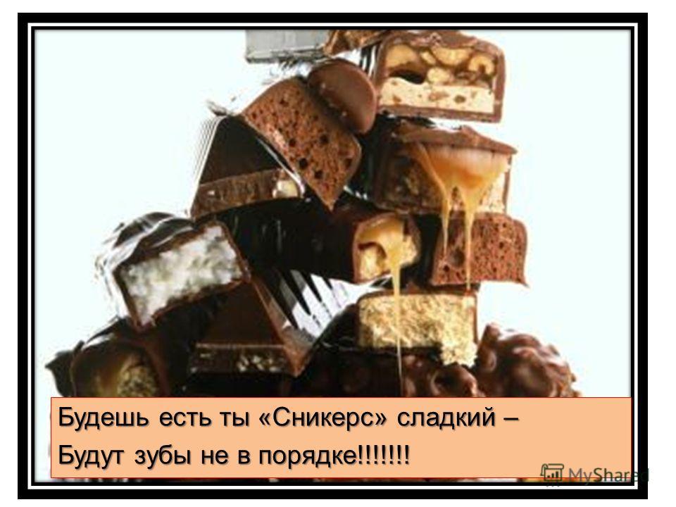 Будешь есть ты «Сникерс» сладкий – Будут зубы не в порядке!!!!!!!