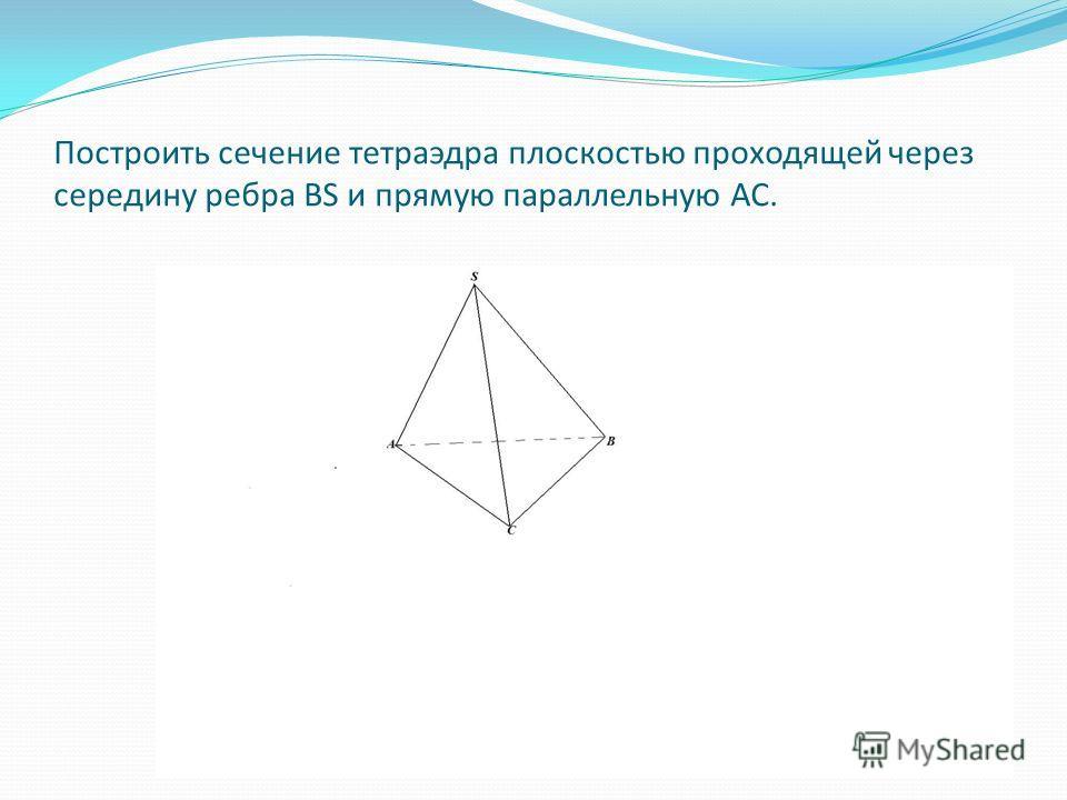 Построить сечение тетраэдра плоскостью проходящей через середину ребра ВS и прямую параллельную АС.