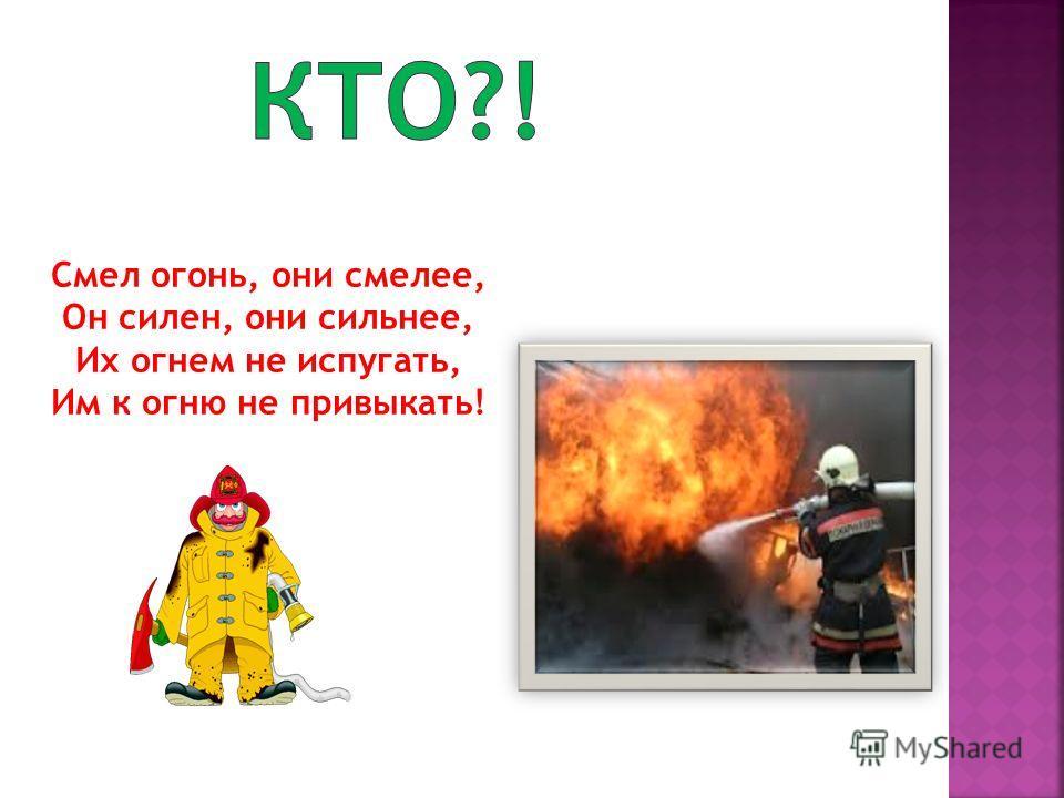 Смел огонь, они смелее, Он силен, они сильнее, Их огнем не испугать, Им к огню не привыкать!