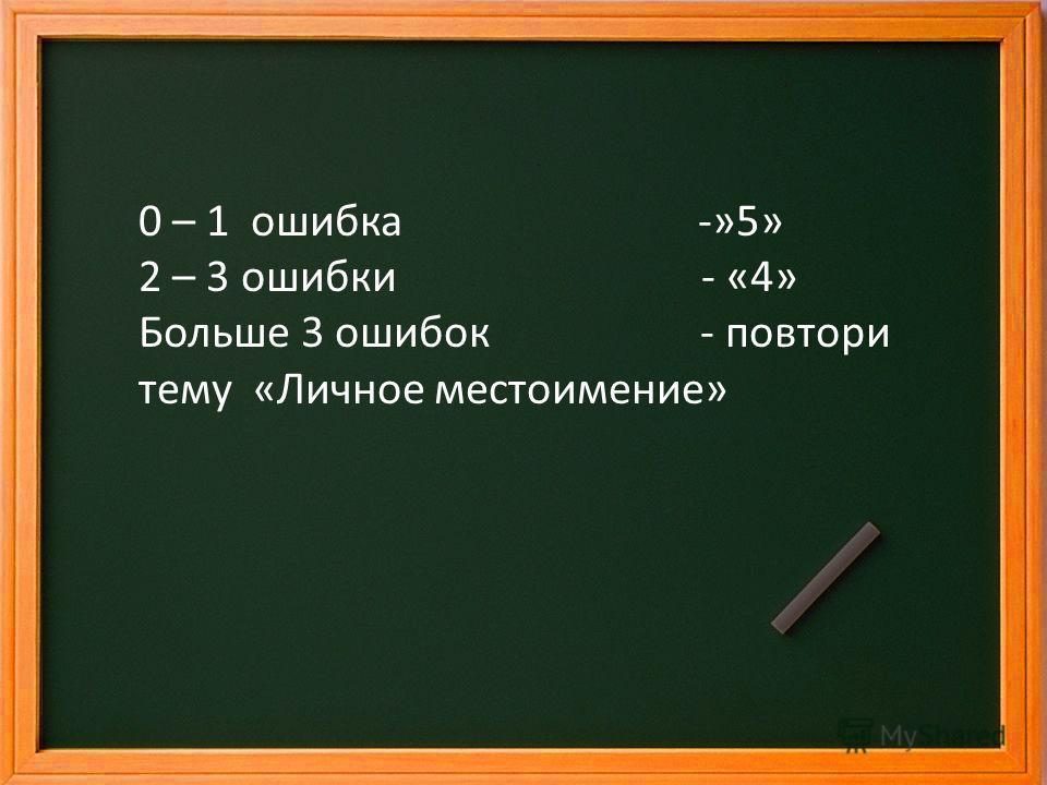 0 – 1 ошибка -»5» 2 – 3 ошибки - «4» Больше 3 ошибок - повтори тему «Личное местоимение»