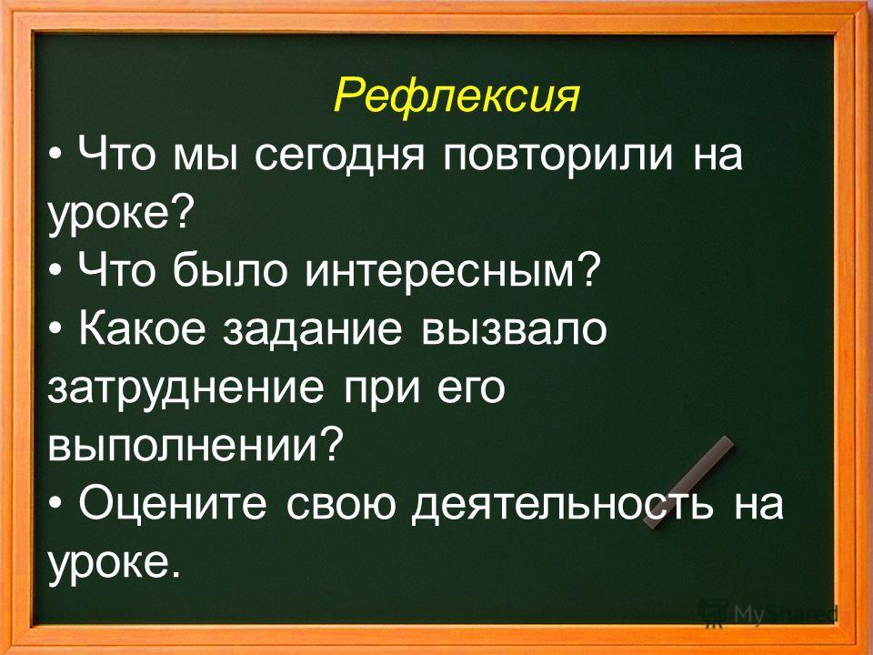 Рефлексия Что мы сегодня повторили на уроке? Что было интересным? Какое задание вызвало затруднение при его выполнении? Оцените свою деятельность на уроке.