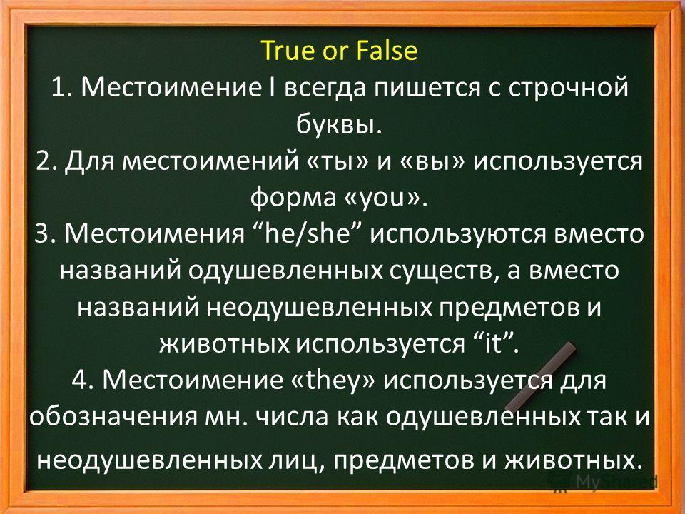 True or False 1. Местоимение I всегда пишется с строчной буквы. 2. Для местоимений «ты» и «вы» используется форма «you». 3. Местоимения he/she используются вместо названий одушевленных существ, а вместо названий неодушевленных предметов и животных ис