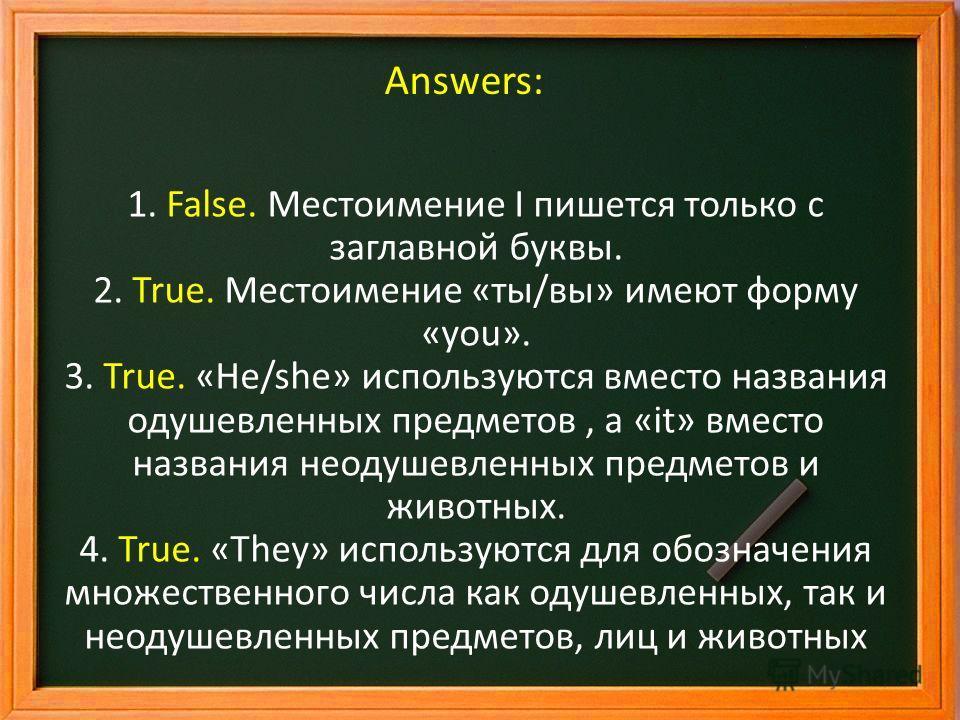 Answers: 1. False. Местоимение I пишется только с заглавной буквы. 2. True. Местоимение «ты/вы» имеют форму «you». 3. True. «He/she» используются вместо названия одушевленных предметов, а «it» вместо названия неодушевленных предметов и животных. 4. T