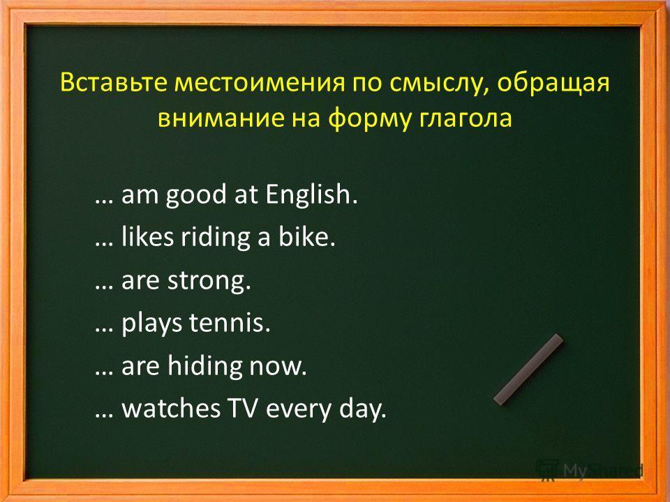 Вставьте местоимения по смыслу, обращая внимание на форму глагола I … am good at English. … likes riding a bike. … are strong. … plays tennis. … are hiding now. … watches TV every day.
