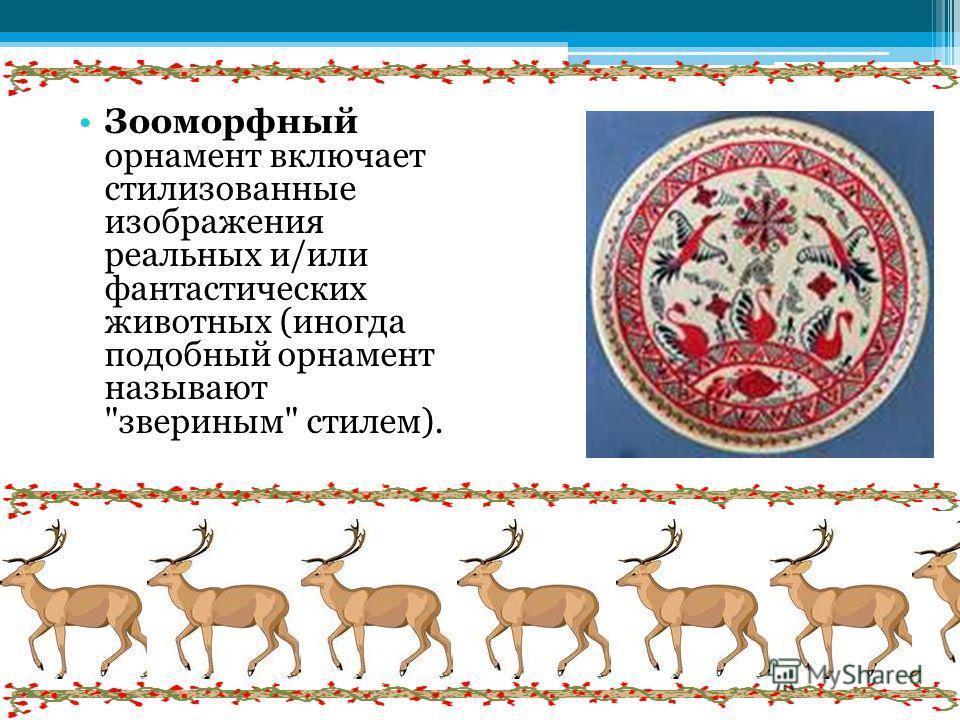 Зооморфный орнамент включает стилизованные изображения реальных и/или фантастических животных (иногда подобный орнамент называют звериным стилем).