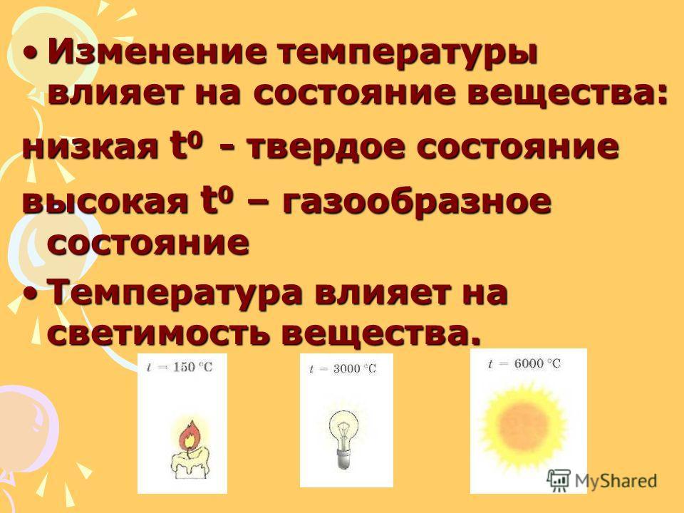 Изменение температуры влияет на состояние вещества:Изменение температуры влияет на состояние вещества: низкая t 0 - твердое состояние высокая t 0 – газообразное состояние Температура влияет на светимость вещества.Температура влияет на светимость веще