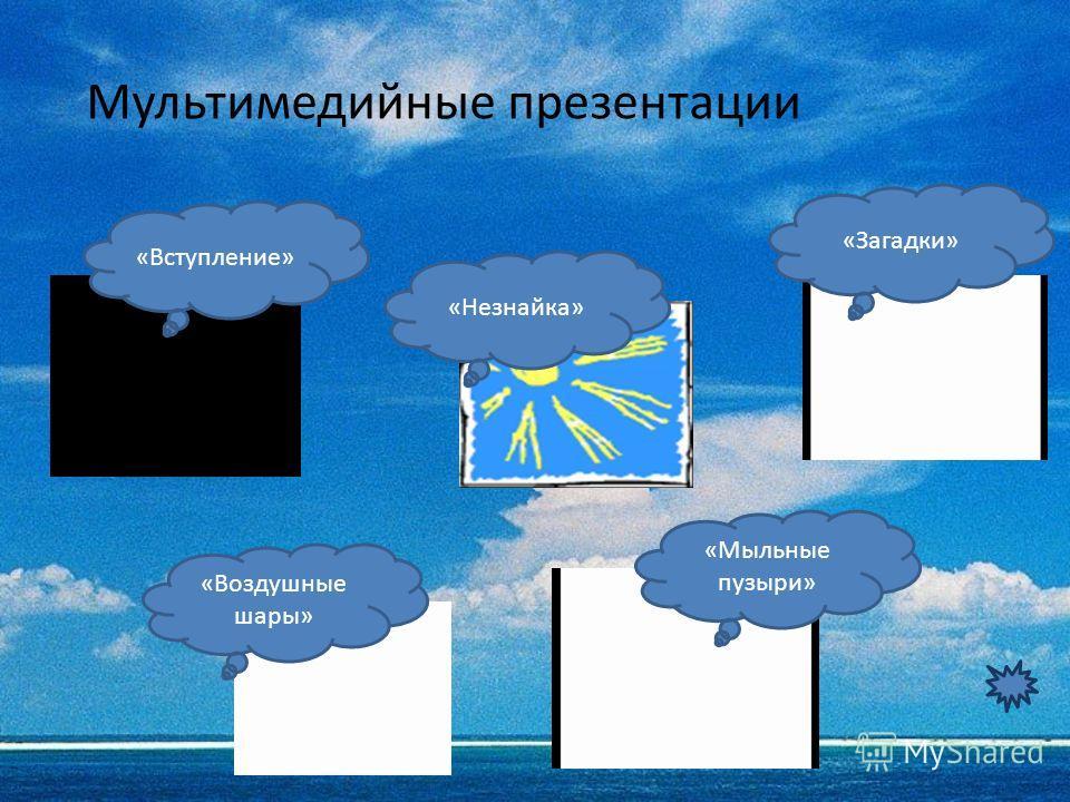 «Вступление» «Незнайка» «Загадки» «Воздушные шары» «Мыльные пузыри» Мультимедийные презентации