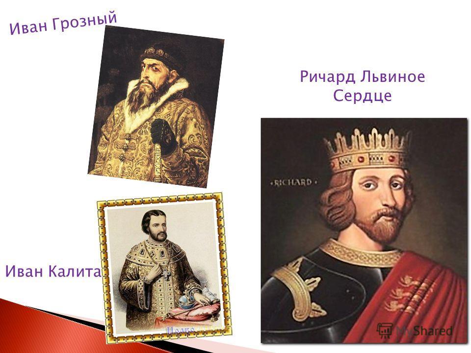 Иван Грозный Иван Калита Ричард Львиное Сердце