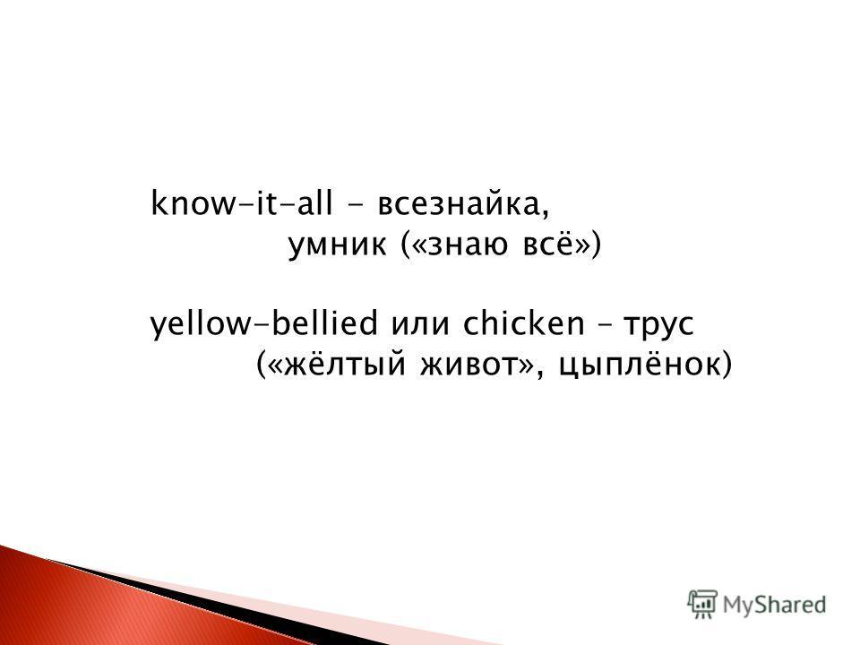 know-it-all - всезнайка, умник («знаю всё») yellow-bellied или chicken – трус («жёлтый живот», цыплёнок)