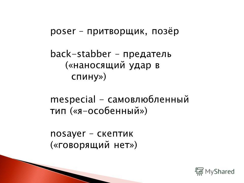 poser – притворщик, позёр back-stabber – предатель («наносящий удар в спину») mespecial - самовлюбленный тип («я-особенный») nosayer – скептик («говорящий нет»)