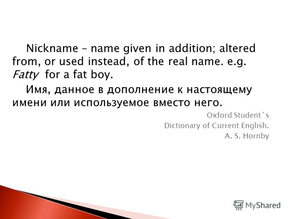 Nickname – name given in addition; altered from, or used instead, of the real name. e.g. Fatty for a fat boy. Имя, данное в дополнение к настоящему имени или используемое вместо него. Oxford Student`s Dictionary of Current English. A. S. Hornby