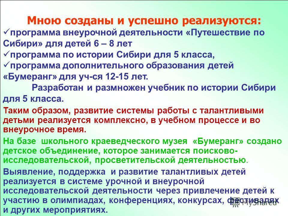 Мною созданы и успешно реализуются: программа внеурочной деятельности «Путешествие по Сибири» для детей 6 – 8 лет программа по истории Сибири для 5 класса, программа дополнительного образования детей «Бумеранг» для уч-ся 12-15 лет. Разработан и размн