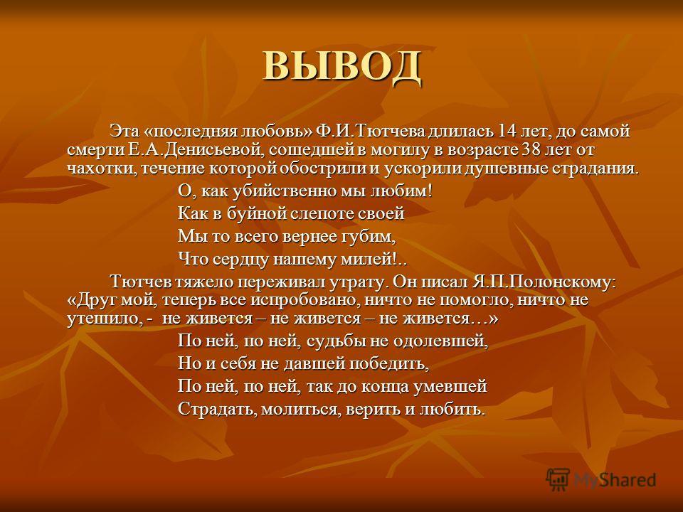 ВЫВОД Эта «последняя любовь» Ф.И.Тютчева длилась 14 лет, до самой смерти Е.А.Денисьевой, сошедшей в могилу в возрасте 38 лет от чахотки, течение которой обострили и ускорили душевные страдания. О, как убийственно мы любим! Как в буйной слепоте своей