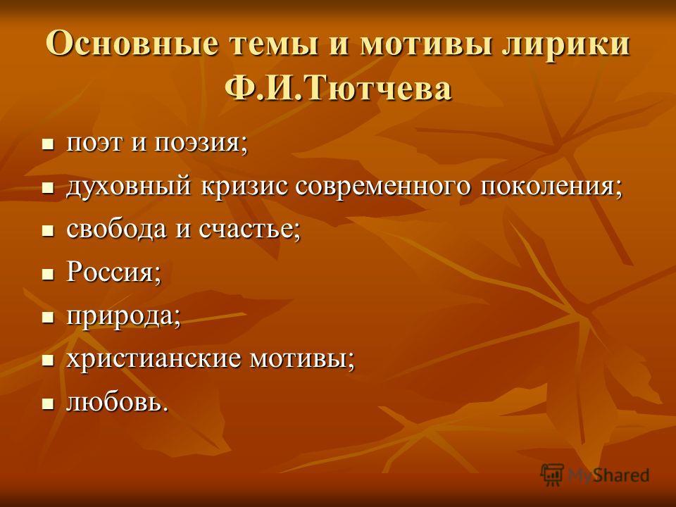 Основные темы и мотивы лирики Ф.И.Тютчева поэт и поэзия; духовный кризис современного поколения; свобода и счастье; Россия; природа; христианские мотивы; любовь.
