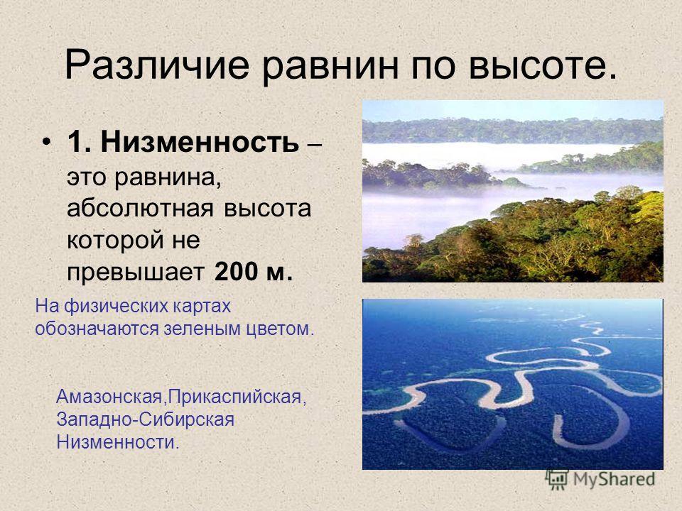 Различие равнин по высоте. 1. Низменность – это равнина, абсолютная высота которой не превышает 200 м. Амазонская,Прикаспийская, Западно-Сибирская Низменности. На физических картах обозначаются зеленым цветом.
