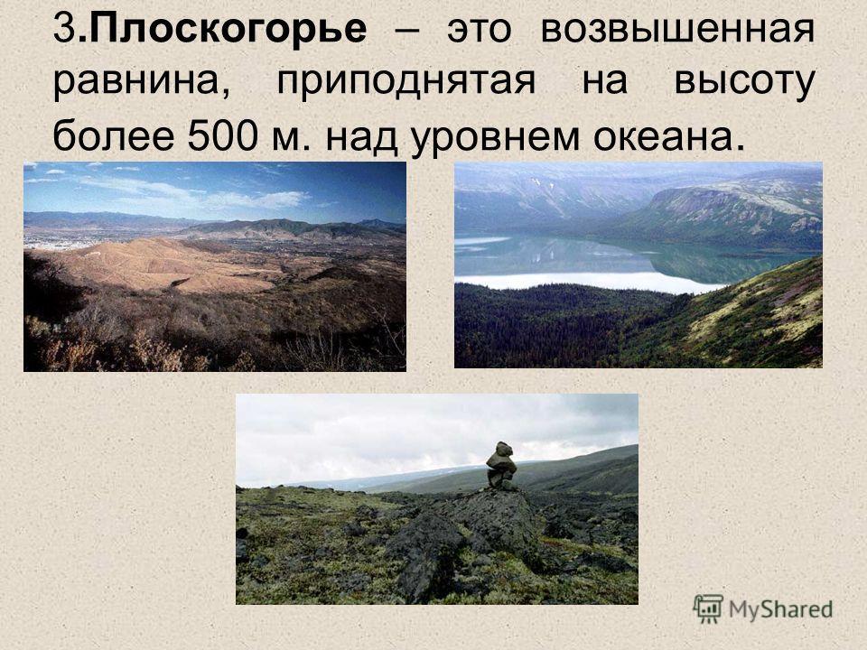 3.Плоскогорье – это возвышенная равнина, приподнятая на высоту более 500 м. над уровнем океана.