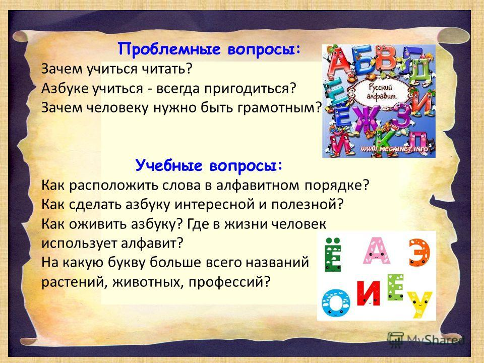 Проблемные вопросы: Зачем учиться читать? Азбуке учиться - всегда пригодиться? Зачем человеку нужно быть грамотным? Учебные вопросы: Как расположить слова в алфавитном порядке? Как сделать азбуку интересной и полезной? Как оживить азбуку? Где в жизни