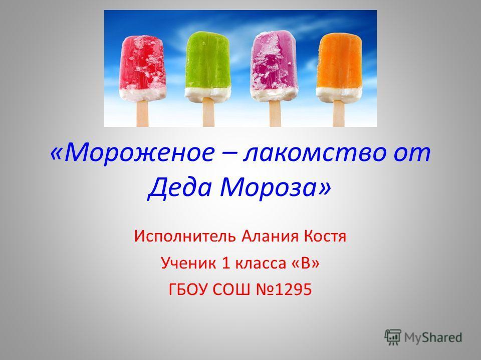 «Мороженое – лакомство от Деда Мороза» Исполнитель Алания Костя Ученик 1 класса «В» ГБОУ СОШ 1295