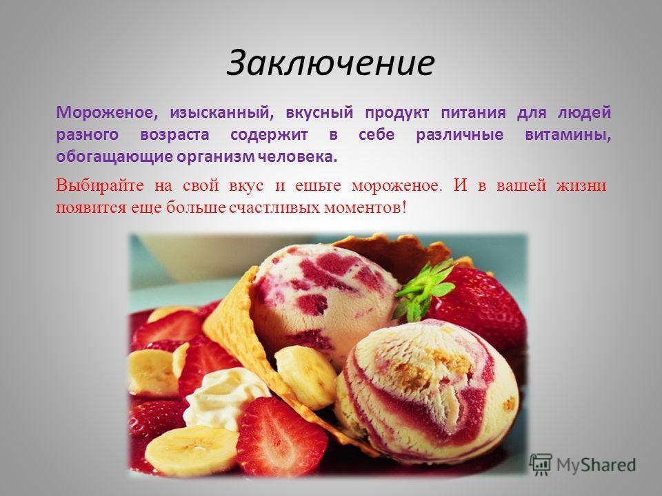 Заключение Мороженое, изысканный, вкусный продукт питания для людей разного возраста содержит в себе различные витамины, обогащающие организм человека. Выбирайте на свой вкус и ешьте мороженое. И в вашей жизни появится еще больше счастливых моментов!