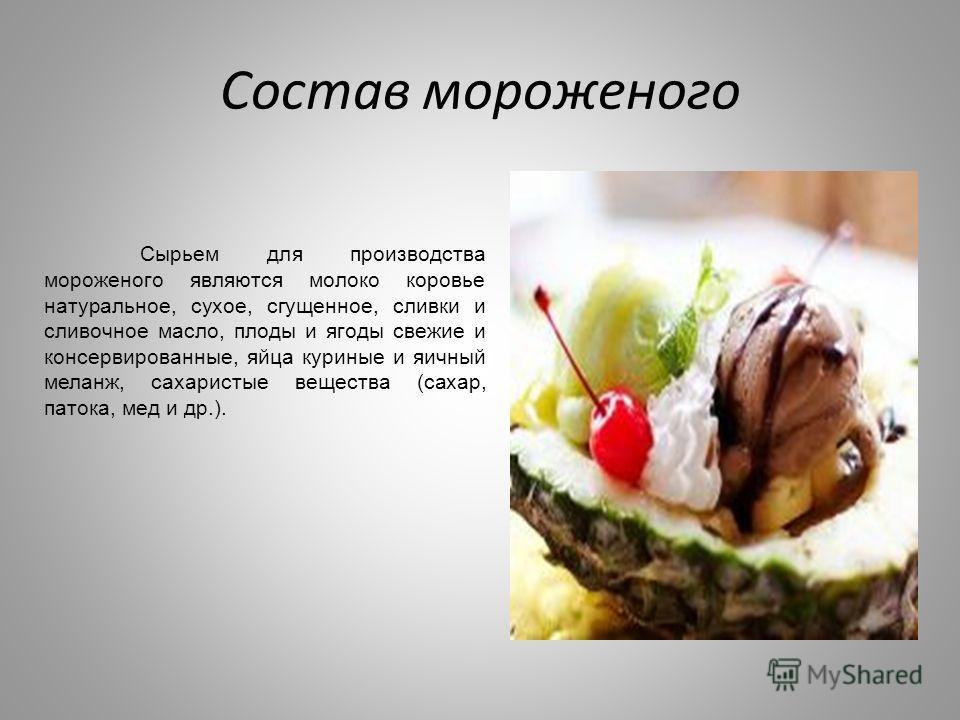 Состав мороженого Сырьем для производства мороженого являются молоко коровье натуральное, сухое, сгущенное, сливки и сливочное масло, плоды и ягоды свежие и консервированные, яйца куриные и яичный меланж, сахаристые вещества (сахар, патока, мед и др.
