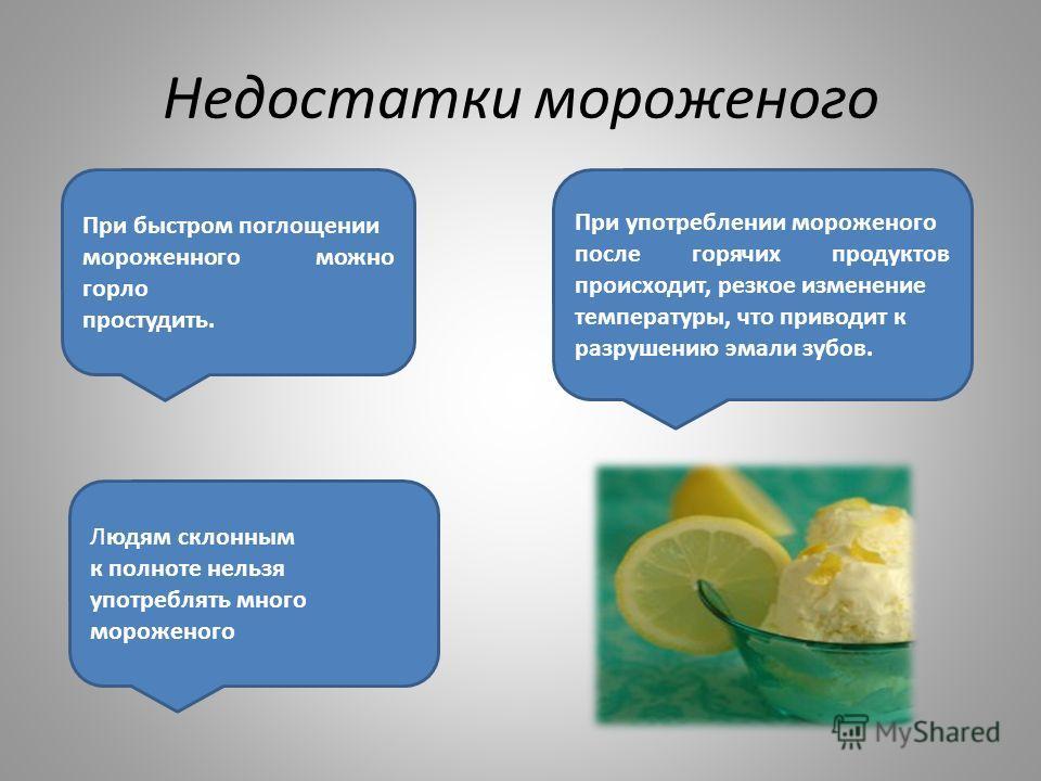 Недостатки мороженого При употреблении мороженого после горячих продуктов происходит, резкое изменение температуры, что приводит к разрушению эмали зубов. При быстром поглощении мороженного можно горло простудить. Людям склонным к полноте нельзя упот