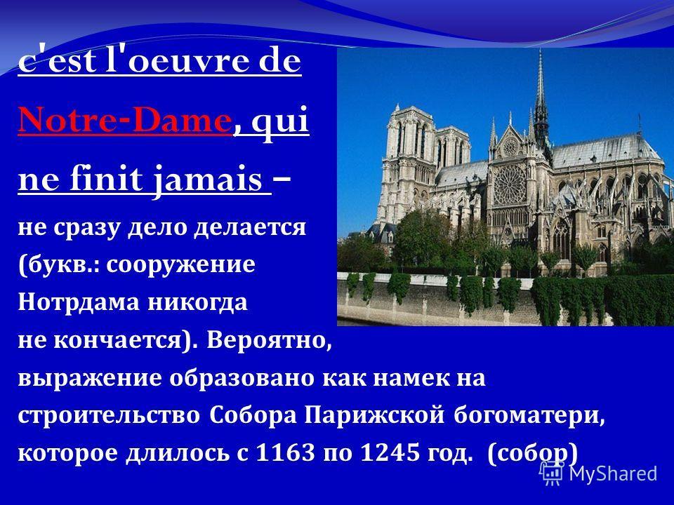 c'est l'oeuvre de Notre-Dame, qui ne finit jamais – не сразу дело делается ( букв.: сооружение Нотрдама никогда не кончается ). Вероятно, выражение образовано как намек на строительство Собора Парижской богоматери, которое длилось с 1163 по 1245 год.