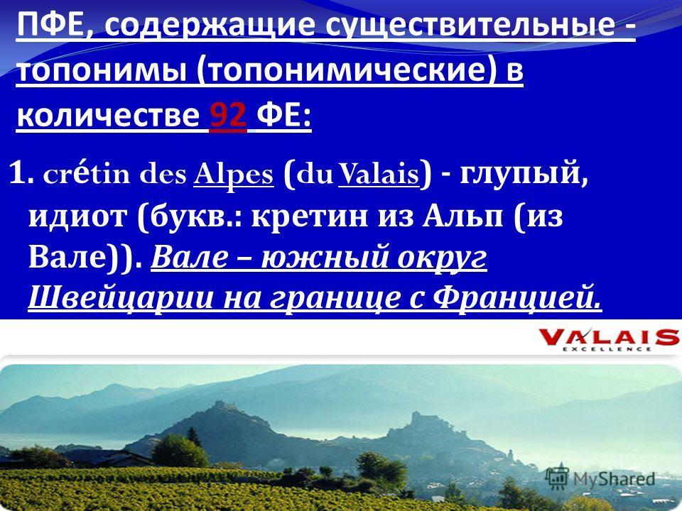 ПФЕ, содержащие существительные - топонимы ( топонимические ) в количестве 92 ФЕ : 1. crétin des Alpes (du Valais) - глупый, идиот ( букв.: кретин из Альп ( из Вале )). Вале – южный округ Швейцарии на границе с Францией.