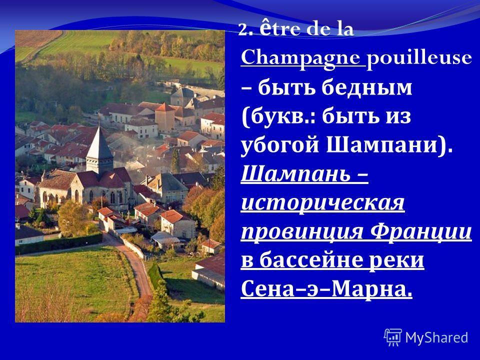 2. être de la Champagne pouilleuse – быть бедным ( букв.: быть из убогой Шампани ). Шампань – историческая провинция Франции в бассейне реки Сена – э – Марна.