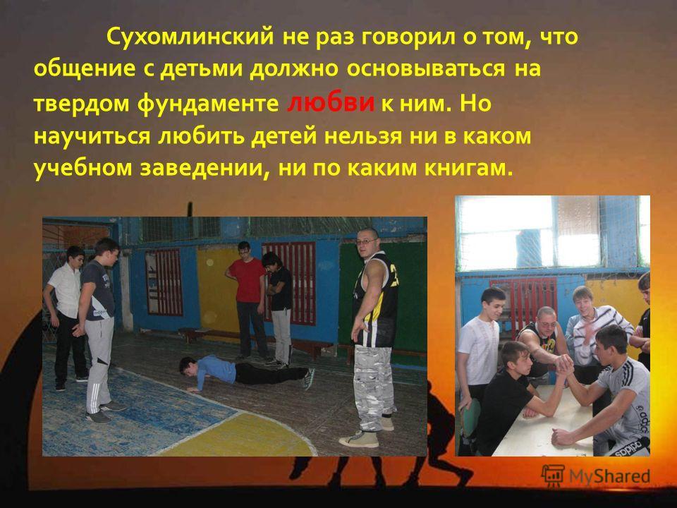 Сухомлинский не раз говорил о том, что общение с детьми должно основываться на твердом фундаменте любви к ним. Но научиться любить детей нельзя ни в каком учебном заведении, ни по каким книгам.