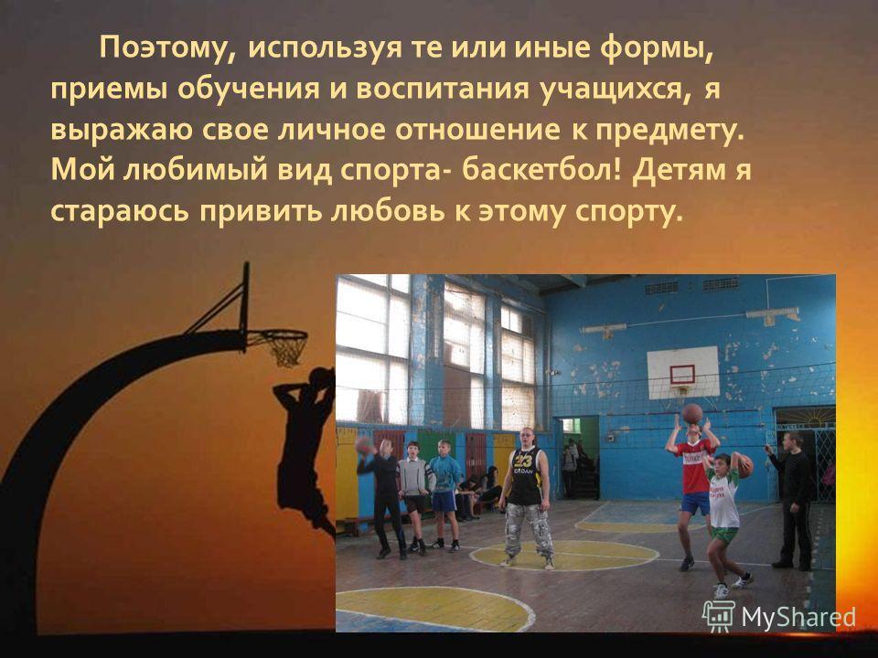 Поэтому, используя те или иные формы, приемы обучения и воспитания учащихся, я выражаю свое личное отношение к предмету. Мой любимый вид спорта- баскетбол! Детям я стараюсь привить любовь к этому спорту.